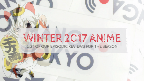 Winter 2017 Our Anime Reviews