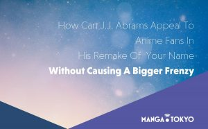 How Can J.J. Abrams Appeal To Anime Fans In His Remake Of Your Name Without Causing A Bigger Frenzy